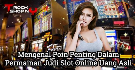 Mengenal Poin Penting Dalam Permainan Judi Slot Online Uang Asli